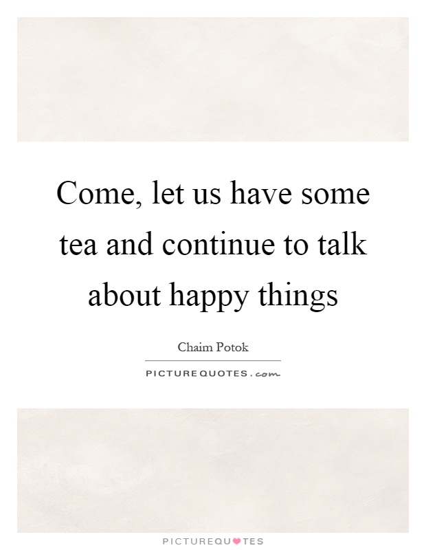 Come, let us have some tea and continue to talk about happy things Picture Quote #1