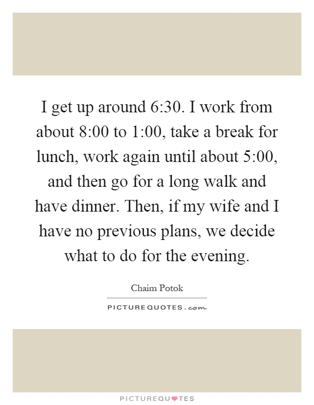 I get up around 6:30. I work from about 8:00 to 1:00, take a break for lunch, work again until about 5:00, and then go for a long walk and have dinner. Then, if my wife and I have no previous plans, we decide what to do for the evening Picture Quote #1