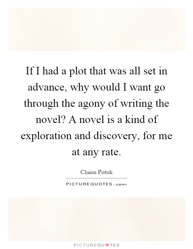 If I had a plot that was all set in advance, why would I want go through the agony of writing the novel? A novel is a kind of exploration and discovery, for me at any rate Picture Quote #1