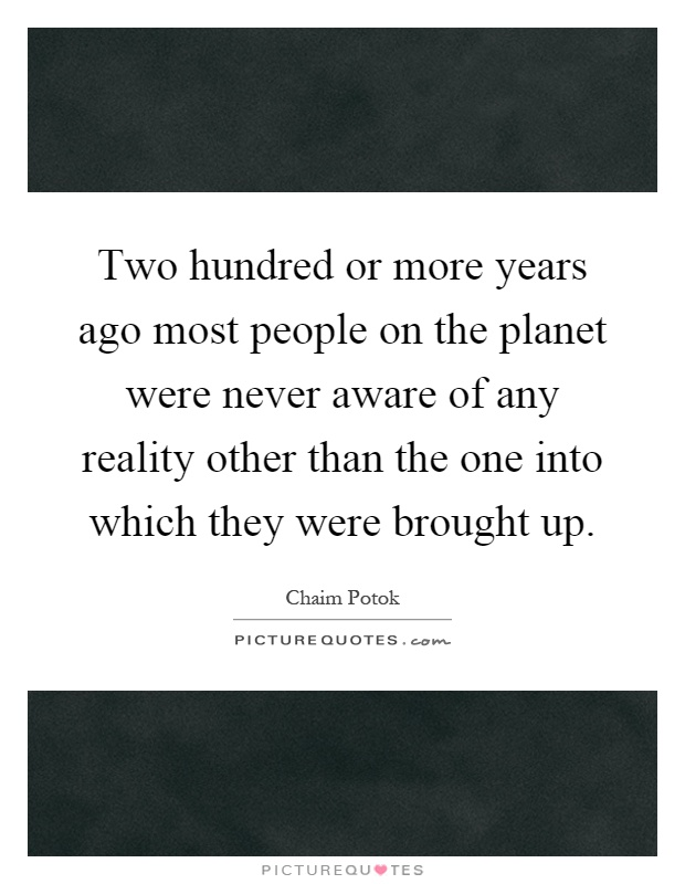 Two hundred or more years ago most people on the planet were never aware of any reality other than the one into which they were brought up Picture Quote #1