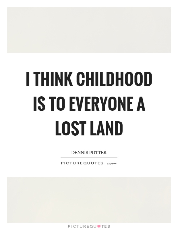 I think childhood is to everyone a lost land Picture Quote #1