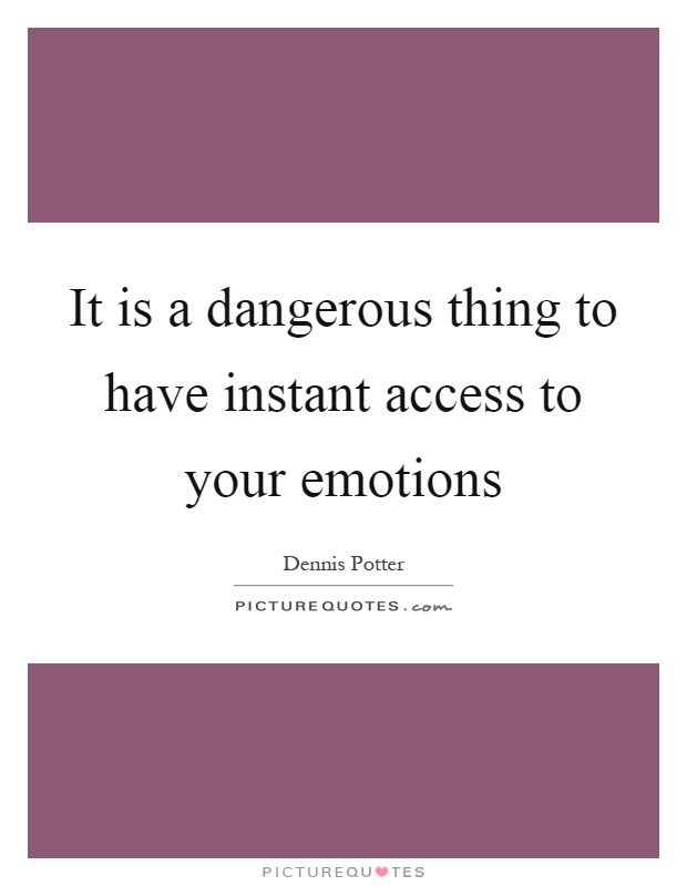 It is a dangerous thing to have instant access to your emotions Picture Quote #1