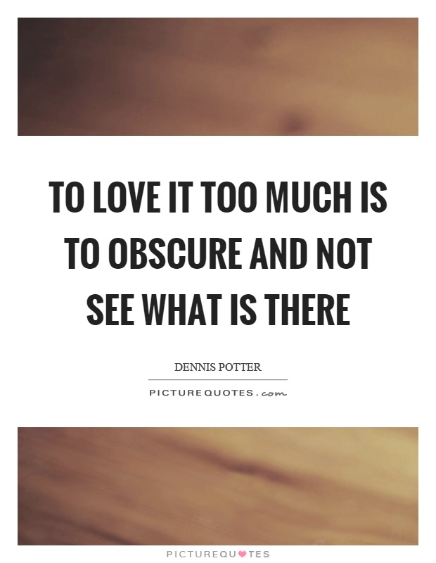 To love it too much is to obscure and not see what is there Picture Quote #1