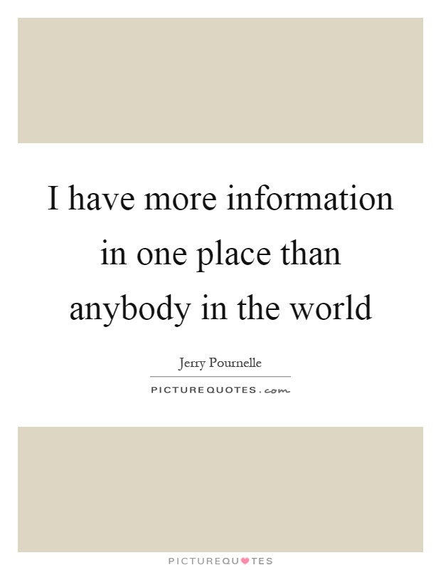 I have more information in one place than anybody in the world Picture Quote #1