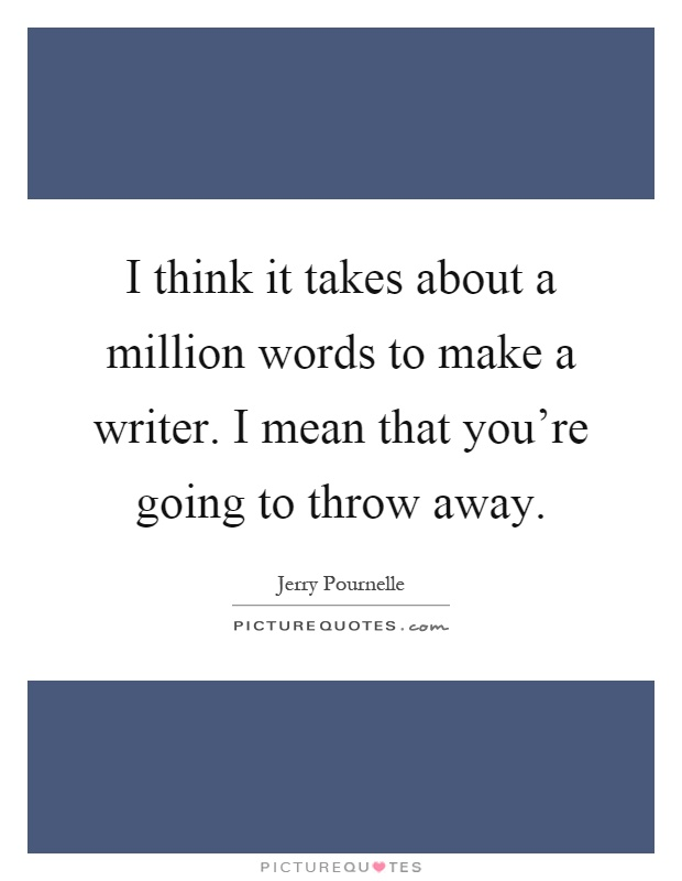 I think it takes about a million words to make a writer. I mean that you're going to throw away Picture Quote #1