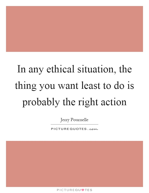 In any ethical situation, the thing you want least to do is probably the right action Picture Quote #1