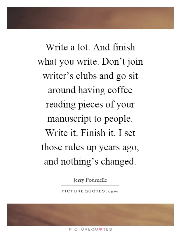Write a lot. And finish what you write. Don't join writer's clubs and go sit around having coffee reading pieces of your manuscript to people. Write it. Finish it. I set those rules up years ago, and nothing's changed Picture Quote #1