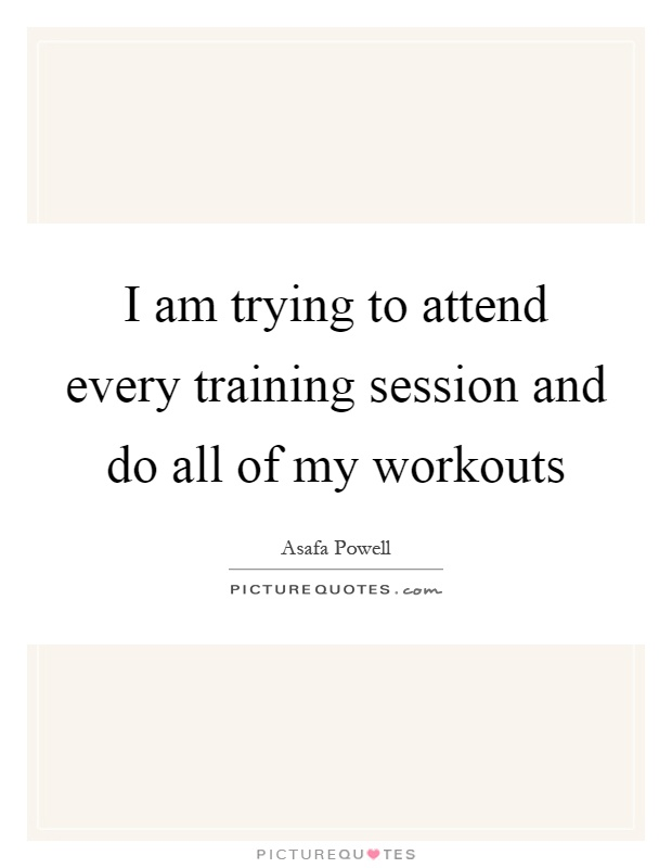 I am trying to attend every training session and do all of my workouts Picture Quote #1