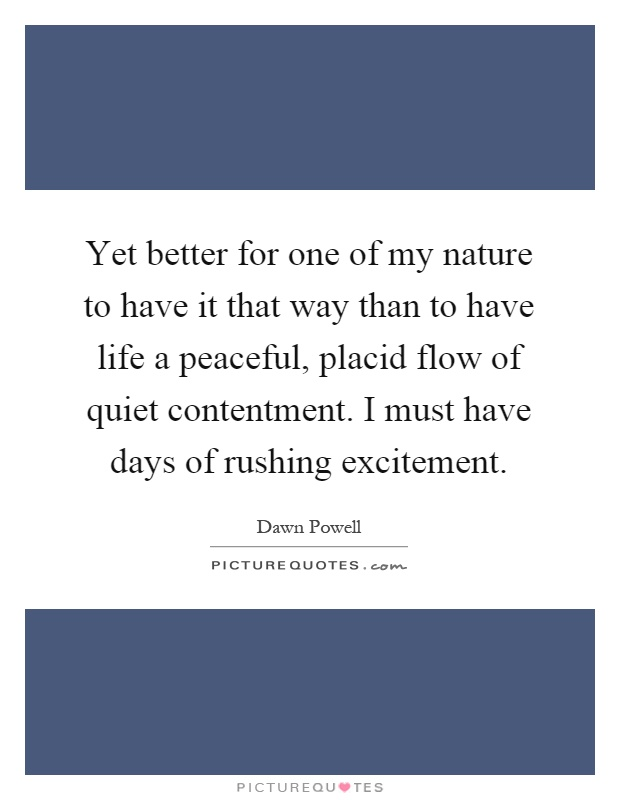 Yet better for one of my nature to have it that way than to have life a peaceful, placid flow of quiet contentment. I must have days of rushing excitement Picture Quote #1