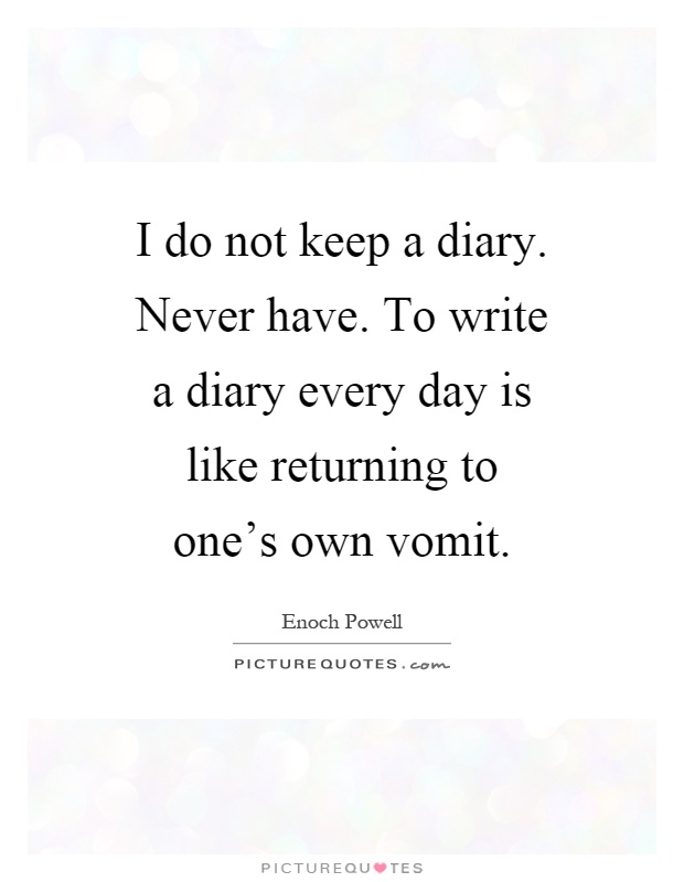 I do not keep a diary. Never have. To write a diary every day is like returning to one's own vomit Picture Quote #1
