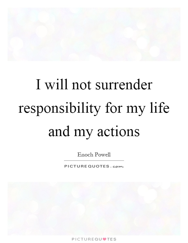 I will not surrender responsibility for my life and my actions Picture Quote #1