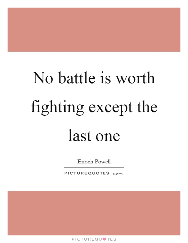 No battle is worth fighting except the last one Picture Quote #1