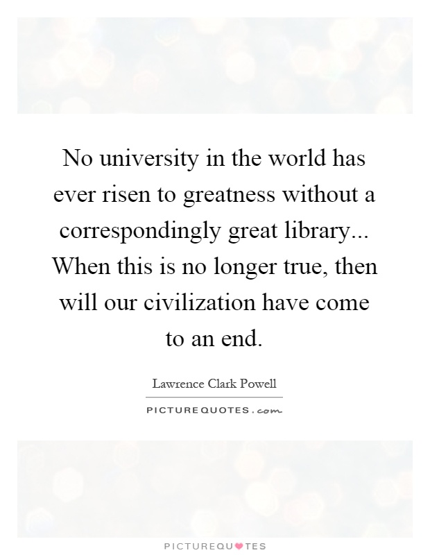 No university in the world has ever risen to greatness without a correspondingly great library... When this is no longer true, then will our civilization have come to an end Picture Quote #1