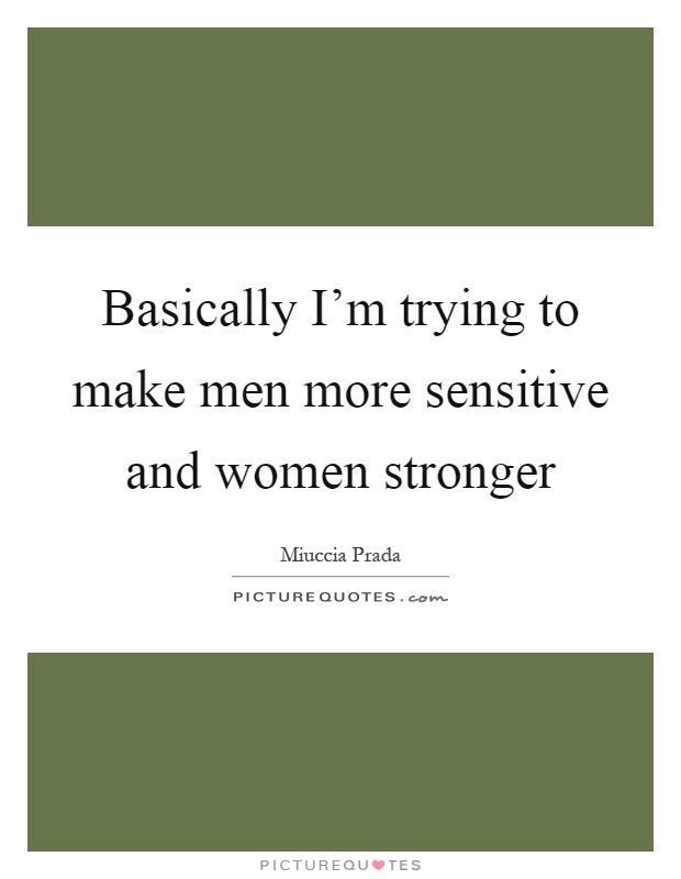Basically I'm trying to make men more sensitive and women stronger Picture Quote #1
