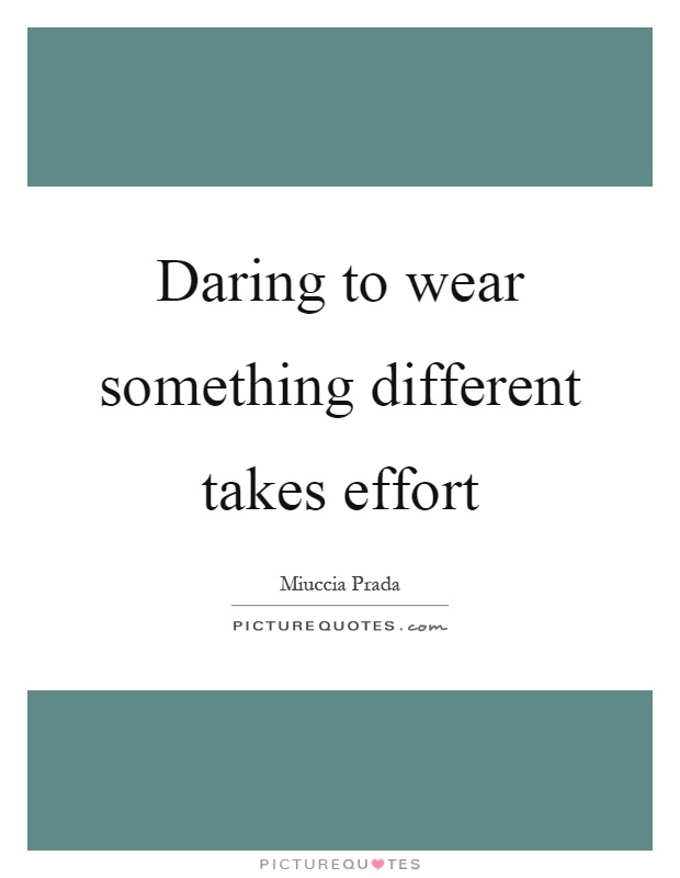 Daring to wear something different takes effort Picture Quote #1