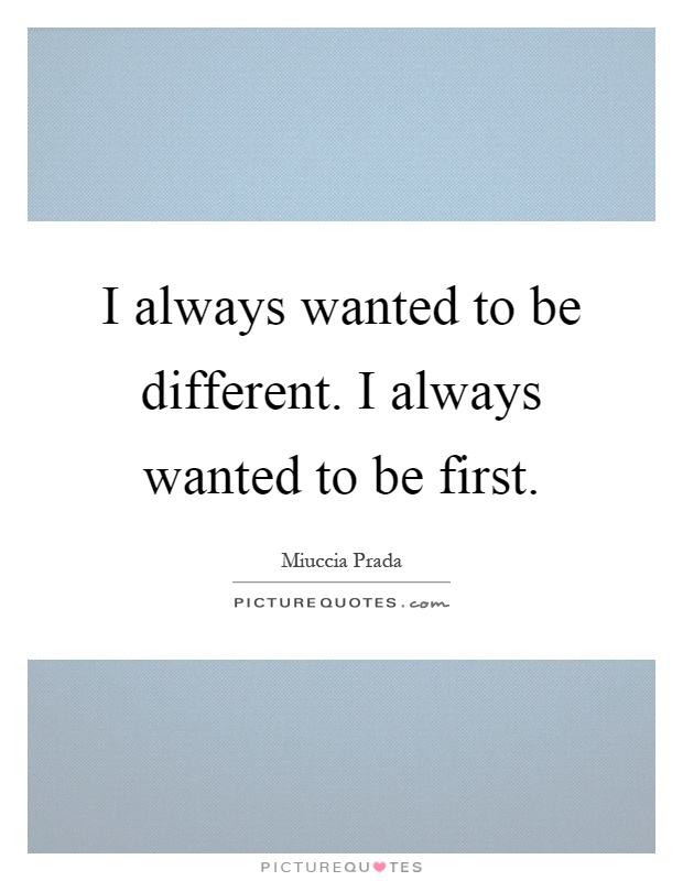I always wanted to be different. I always wanted to be first Picture Quote #1