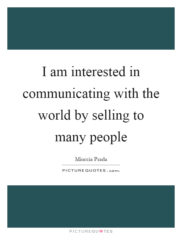 I am interested in communicating with the world by selling to many people Picture Quote #1