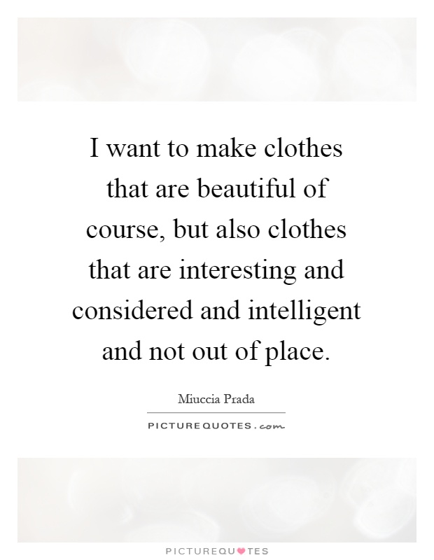 I want to make clothes that are beautiful of course, but also clothes that are interesting and considered and intelligent and not out of place Picture Quote #1
