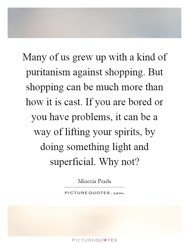 Many of us grew up with a kind of puritanism against shopping. But shopping can be much more than how it is cast. If you are bored or you have problems, it can be a way of lifting your spirits, by doing something light and superficial. Why not? Picture Quote #1
