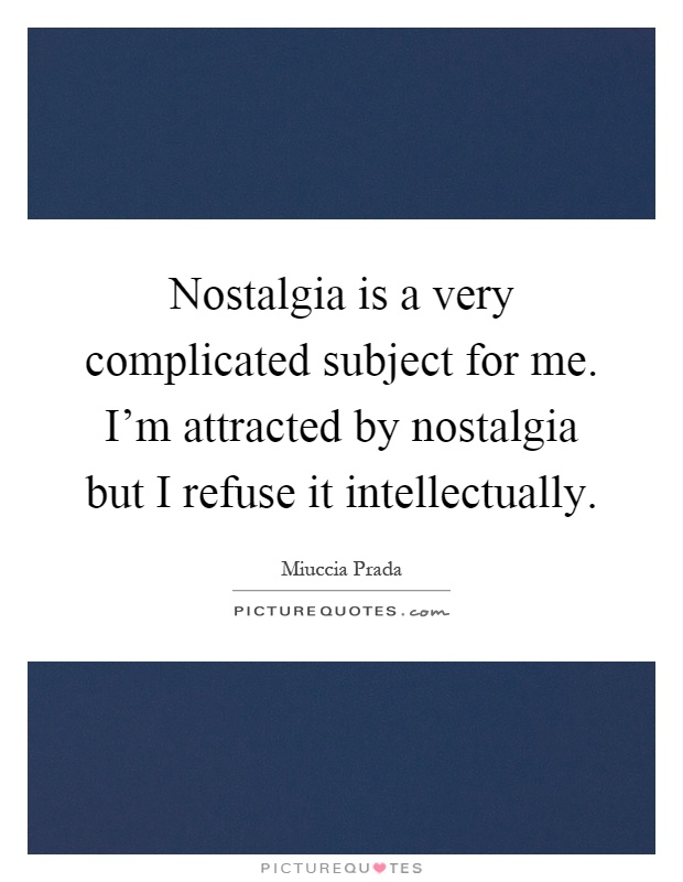Nostalgia is a very complicated subject for me. I'm attracted by nostalgia but I refuse it intellectually Picture Quote #1