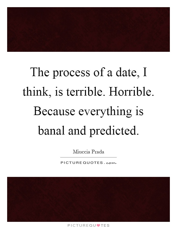 The process of a date, I think, is terrible. Horrible. Because everything is banal and predicted Picture Quote #1