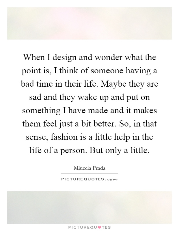 When I design and wonder what the point is, I think of someone having a bad time in their life. Maybe they are sad and they wake up and put on something I have made and it makes them feel just a bit better. So, in that sense, fashion is a little help in the life of a person. But only a little Picture Quote #1