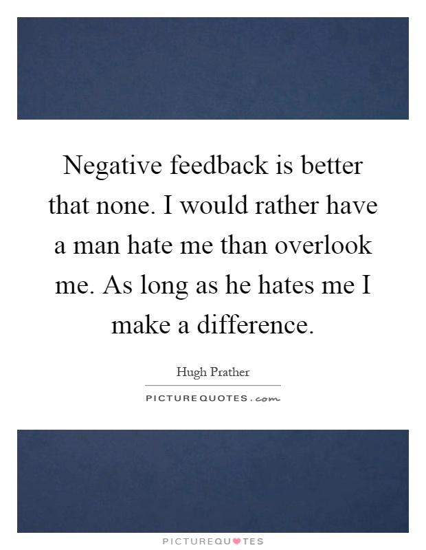 Negative feedback is better that none. I would rather have a man hate me than overlook me. As long as he hates me I make a difference Picture Quote #1