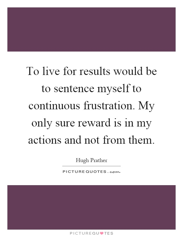 To live for results would be to sentence myself to continuous frustration. My only sure reward is in my actions and not from them Picture Quote #1