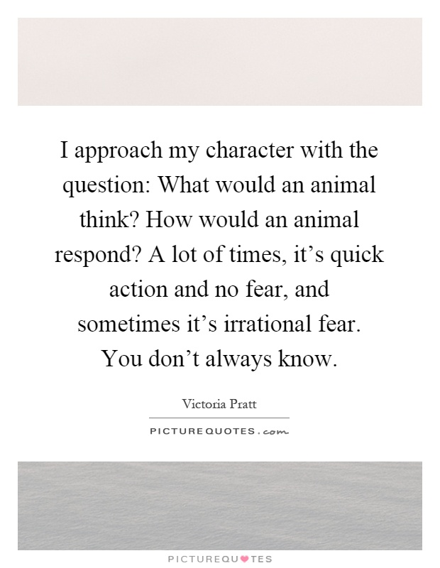 I approach my character with the question: What would an animal think? How would an animal respond? A lot of times, it's quick action and no fear, and sometimes it's irrational fear. You don't always know Picture Quote #1