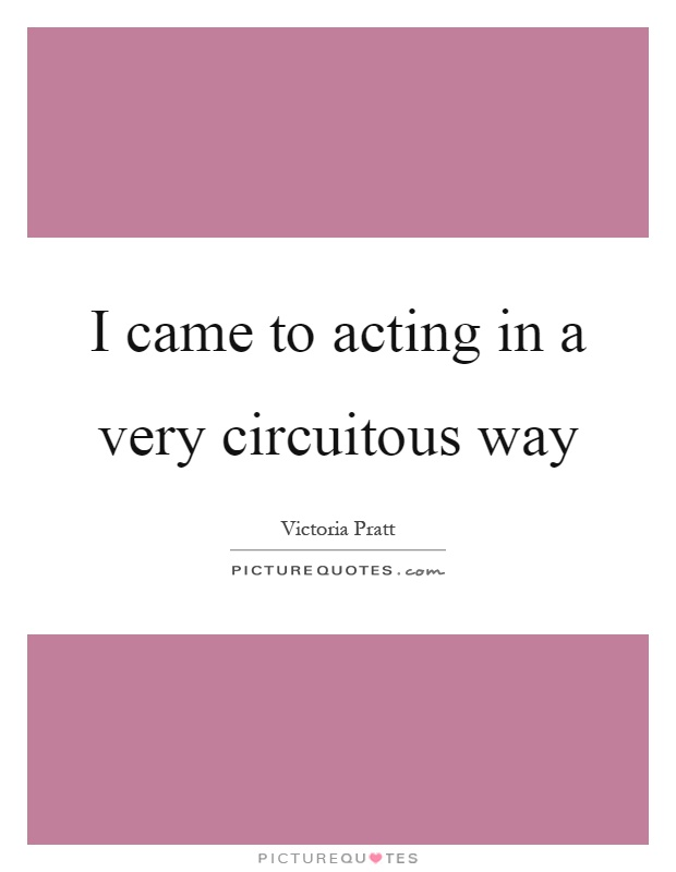 I came to acting in a very circuitous way Picture Quote #1