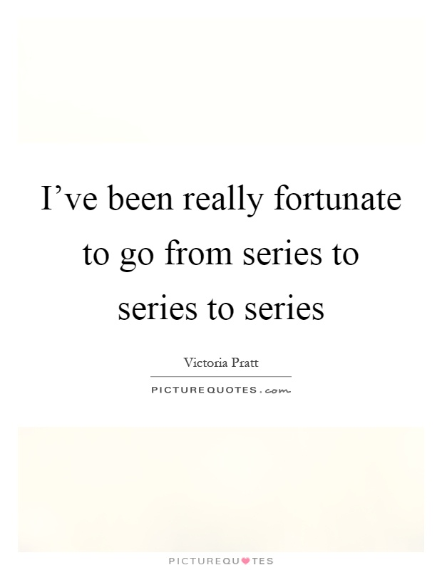 I've been really fortunate to go from series to series to series Picture Quote #1