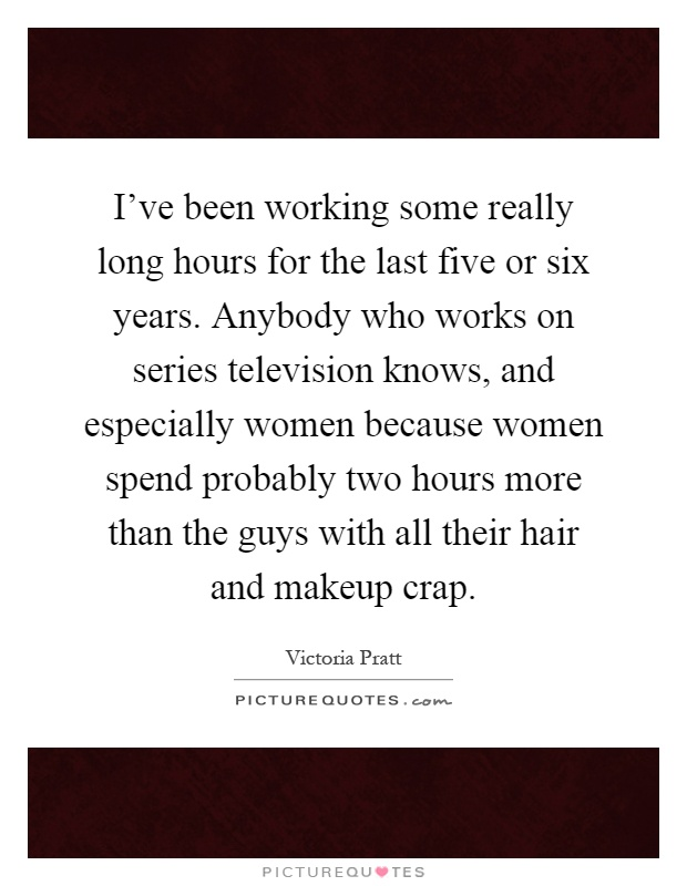 I've been working some really long hours for the last five or six years. Anybody who works on series television knows, and especially women because women spend probably two hours more than the guys with all their hair and makeup crap Picture Quote #1