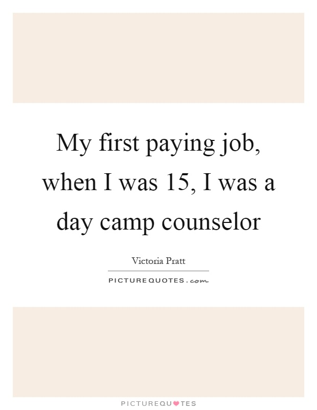 My first paying job, when I was 15, I was a day camp counselor Picture Quote #1