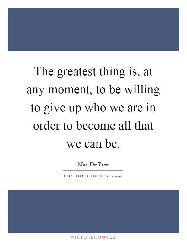 The greatest thing is, at any moment, to be willing to give up who we are in order to become all that we can be Picture Quote #1