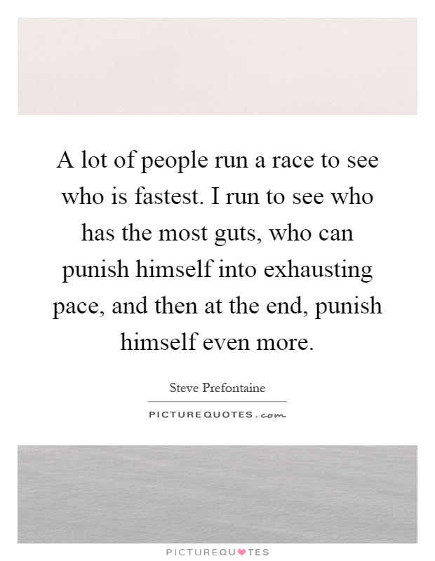 A lot of people run a race to see who is fastest. I run to see who has the most guts, who can punish himself into exhausting pace, and then at the end, punish himself even more. Picture Quote #1