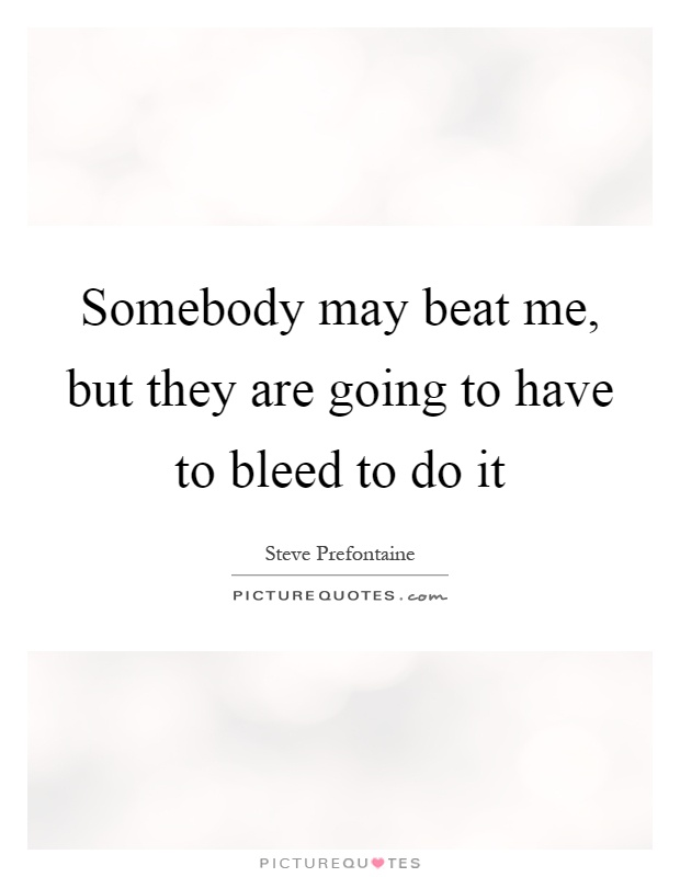 Somebody may beat me, but they are going to have to bleed to do it Picture Quote #1