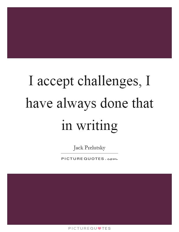 I accept challenges, I have always done that in writing Picture Quote #1