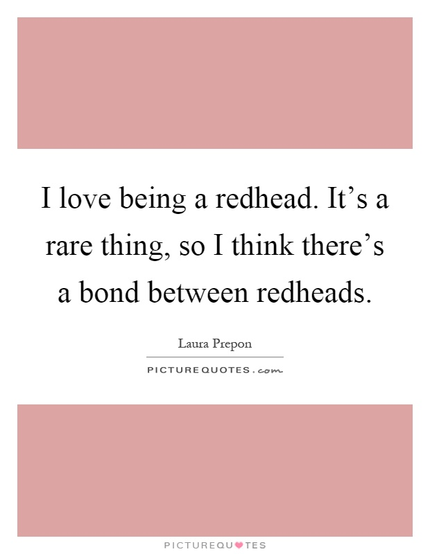 I love being a redhead. It's a rare thing, so I think there's a bond between redheads Picture Quote #1