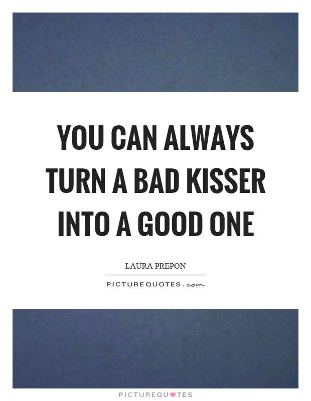You can always turn a bad kisser into a good one Picture Quote #1