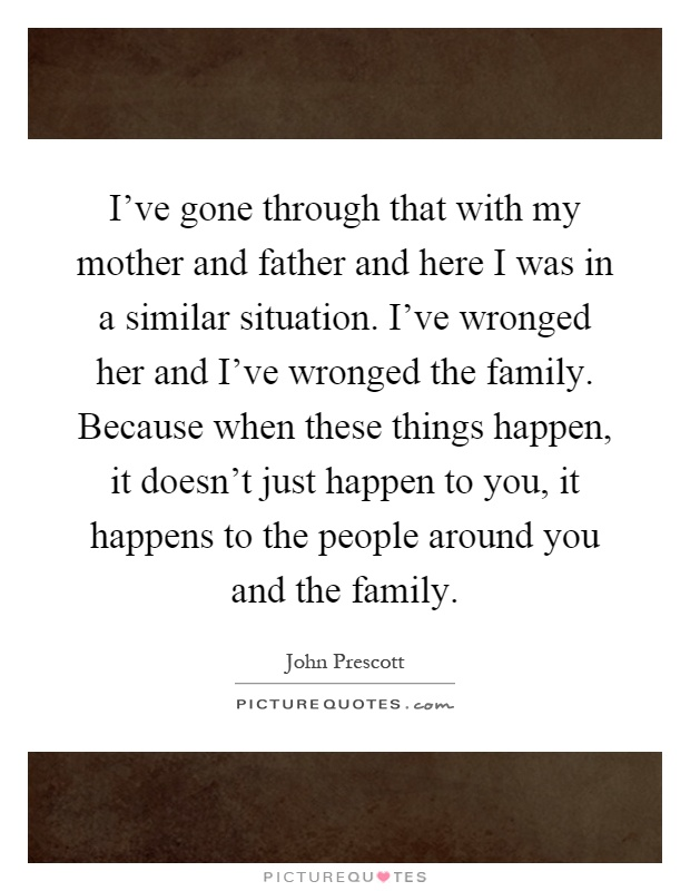 I've gone through that with my mother and father and here I was in a similar situation. I've wronged her and I've wronged the family. Because when these things happen, it doesn't just happen to you, it happens to the people around you and the family Picture Quote #1