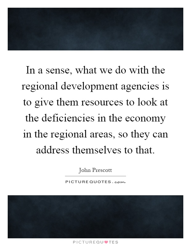 In a sense, what we do with the regional development agencies is to give them resources to look at the deficiencies in the economy in the regional areas, so they can address themselves to that Picture Quote #1