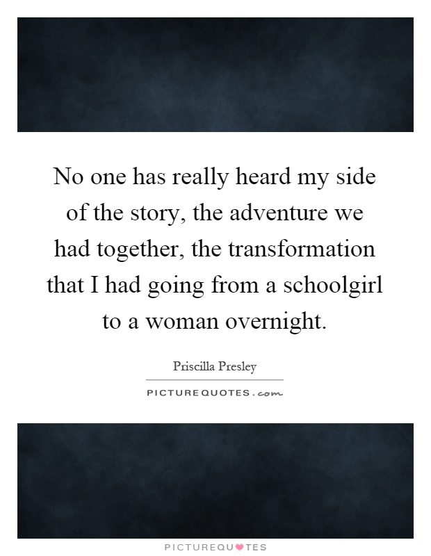 No one has really heard my side of the story, the adventure we had together, the transformation that I had going from a schoolgirl to a woman overnight Picture Quote #1
