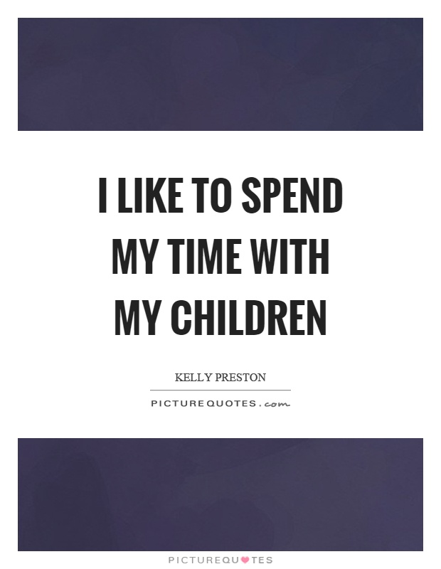 I like to spend my time with my children Picture Quote #1