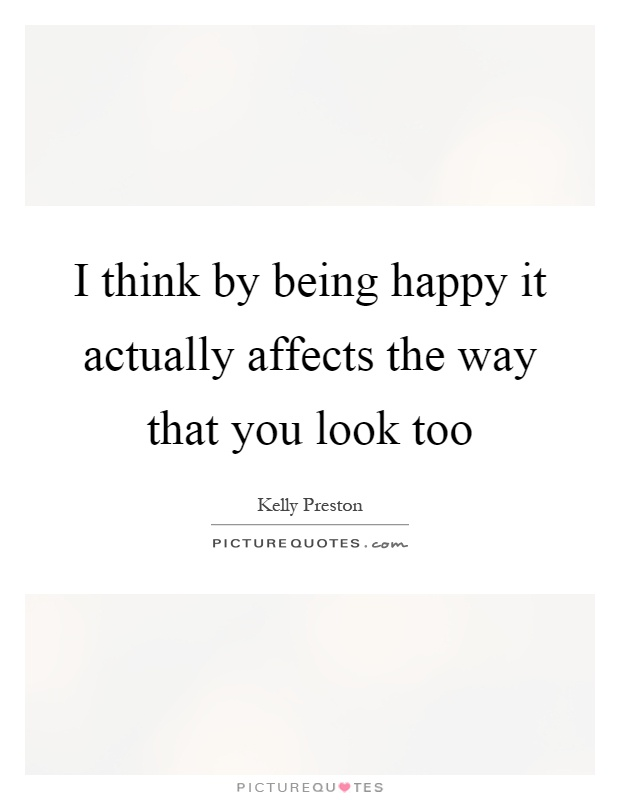 I think by being happy it actually affects the way that you look too Picture Quote #1