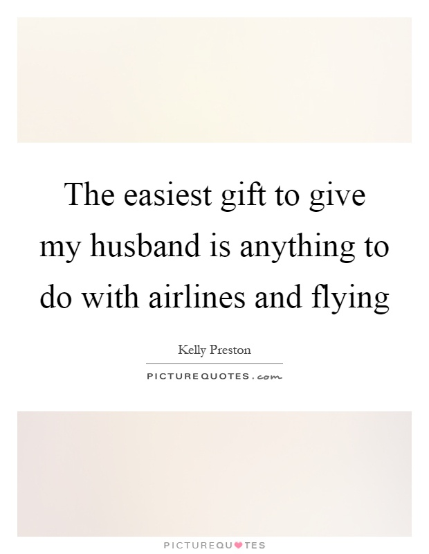 The easiest gift to give my husband is anything to do with airlines and flying Picture Quote #1