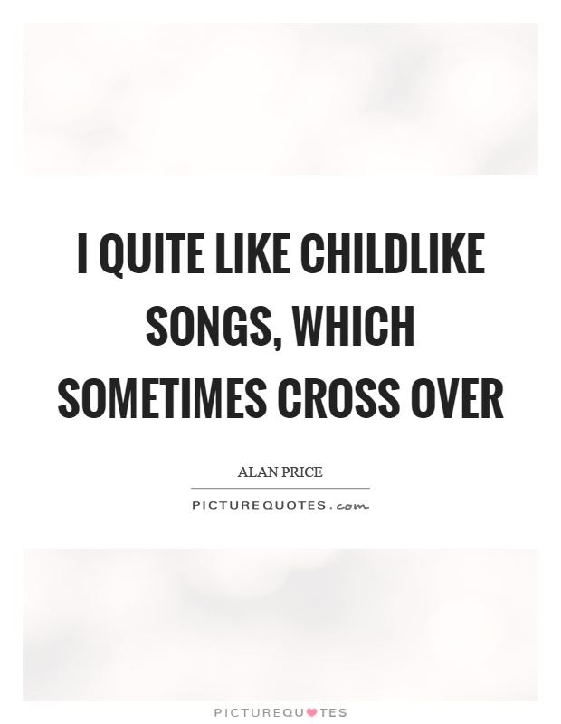 I quite like childlike songs, which sometimes cross over Picture Quote #1
