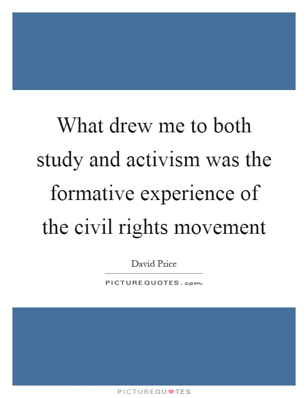 What drew me to both study and activism was the formative experience of the civil rights movement Picture Quote #1