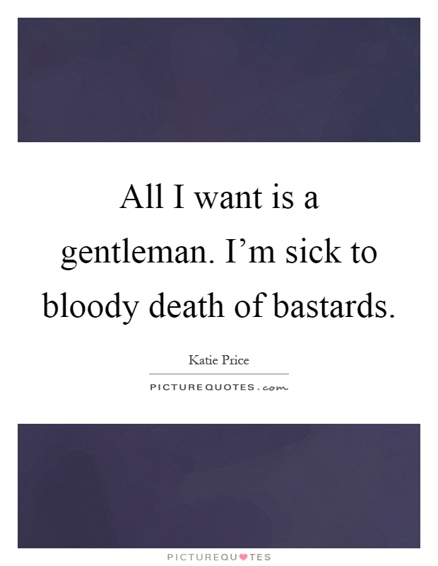 All I want is a gentleman. I'm sick to bloody death of bastards Picture Quote #1