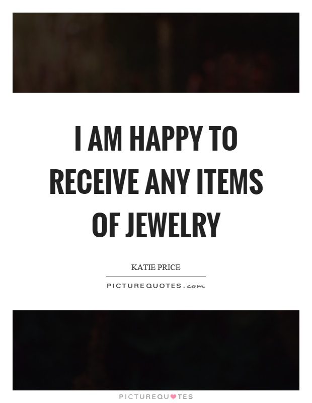 I am happy to receive any items of jewelry Picture Quote #1