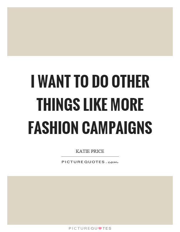 I want to do other things like more fashion campaigns Picture Quote #1